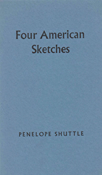 SHUTTLE, Penelope, 1947- : FOUR AMERICAN SKETCHES.
