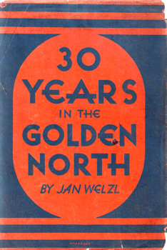 WELZL, Jan, 1868-1948 : THIRTY YEARS IN THE GOLDEN NORTH.