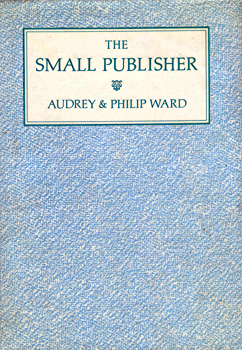 WARD, Audrey, (Audrey Joan) 1935-2013 & WARD, Philip, 1938- : THE SMALL PUBLISHER : A MANUAL & CASE HISTORIES.