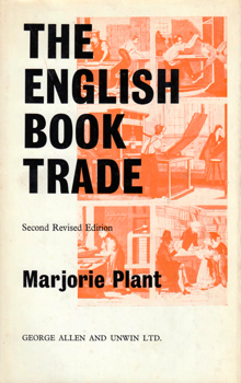 PLANT, Marjorie, 1903-1986 : THE ENGLISH BOOK TRADE : AN ECONOMIC HISTORY OF THE MAKING AND SALE OF BOOKS.