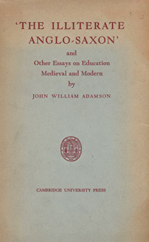 ADAMSON, John William, 1857-1947 : 'THE ILLITERATE ANGLO-SAXON' AND OTHER ESSAYS ON EDUCATION, MEDIEVAL AND MODERN.