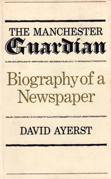 AYERST, David (David George Ogilvy), 1904-1992 : THE MANCHESTER GUARDIAN : BIOGRAPHY OF A NEWSPAPER.