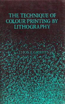 GRIFFITS, Thomas E. (Thomas Edgar), 1883-1957 : THE TECHNIQUE OF COLOUR PRINTING BY LITHOGRAPHY : A CONCISE MANUAL OF DRAWN LITHOGRAPHY.