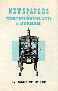 "MILNE, Maurice : THE NEWSPAPERS OF NORTHUMBERLAND AND DURHAM : A STUDY OF THEIR PROGRESS DURING THE ""GOLDEN AGE"" OF THE PROVINCIAL PRESS."