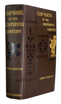 ASHTON, John, 1834-1911 : CHAP-BOOKS OF THE EIGHTEENTH CENTURY : WITH FACSIMILES, NOTES, AND INTRODUCTION.