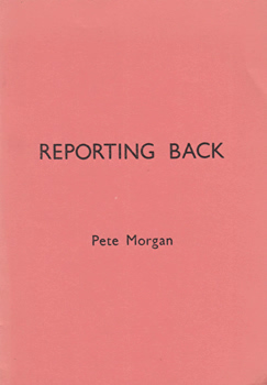 MORGAN, Pete (Colin Peter), 1939-2010 : REPORTING BACK.
