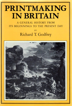 GODFREY, Richard T. (Richard Timothy), 1945-2003 : PRINTMAKING IN BRITAIN : A GENERAL HISTORY FROM ITS BEGINNINGS TO THE PRESENT DAY.