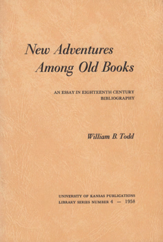 TODD, William B. (William Burton), 1919-2011 : NEW ADVENTURES AMONG OLD BOOKS : AN ESSAY IN EIGHTEENTH CENTURY BIBLIOGRAPHY.