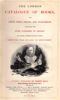 BENT, Robert / HODGSON, Thomas – publishers : THE LONDON CATALOGUE OF BOOKS, WITH THEIR SIZES, PRICES, AND PUBLISHERS. CONTAINING THE BOOKS PUBLISHED IN LONDON, AND THOSE ALTERED IN SIZE OR PRICE, SINCE THE YEAR MDCCCXIV TO MDCCCXXXIX.