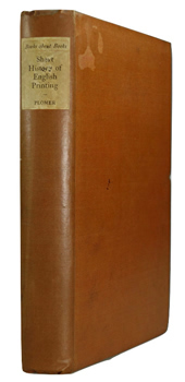 PLOMER, H.R. (Henry Robert), 1865-1928 : A SHORT HISTORY OF ENGLISH PRINTING : 1476-1900.
