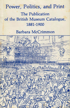 McCRIMMON, Barbara, 1918-2011 : POWER, POLITICS AND PRINT : THE PUBLICATION OF THE BRITISH MUSEUM CATALOGUE 1881-1900.