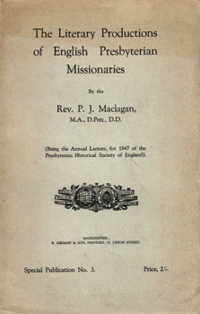 MACLAGAN, P.J. (Patrick Johnston), 1865-1958 : SOME LITERARY PRODUCTIONS OF ENGLISH PRESBYTERIAN MISSIONARIES.