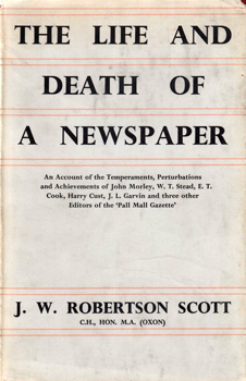 SCOTT, J.W. Robertson (John William Robertson), 1866-1962 : THE LIFE AND DEATH OF A NEWSPAPER : AN ACCOUNT OF THE TEMPERAMENTS, PERTURBATIONS AND ACHIEVEMENTS OF JOHN MORLEY, W. T. STEAD, E. T. COOK, HARRY CUST, J. L. GARVIN AND THREE OTHER EDITORS OF THE PALL MALL GAZETTE.