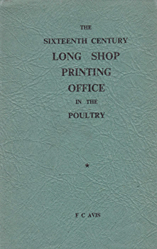 AVIS, F.C. (Frederick Compton), 1908-1999 : THE 16 . CENTURY LONG SHOP PRINTING OFFICE IN THE POULTRY.