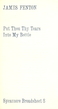 FENTON, James, (James Martin), 1949- : PUT THOU THY TEARS INTO MY BOTTLE. SYCAMORE BROADSHEET 8.