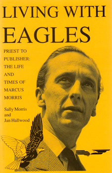 MORRIS, Sally & HALLWOOD, Jan : LIVING WITH EAGLES : MARCUS MORRIS, PRIEST AND PUBLISHER.