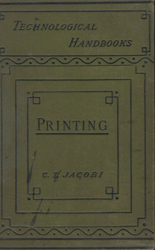 JACOBI, Charles Thomas, 1853-1933 : PRINTING : A PRACTICAL TREATISE ON THE ART OF TYPOGRAPHY AS APPLIED MORE PARTICULARLY TO THE PRINTING OF BOOKS.