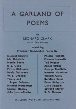 COOK, R.L. (Robert Leslie), 1921- – editor : A GARLAND OF POEMS FOR LEONARD CLARK ON HIS 75TH BIRTHDAY, AS A TRIBUTE TO HIS ACHIEVEMENTS AS A POET AND IN THE CAUSE OF POETRY.