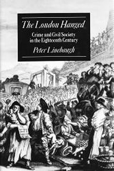 LINEBAUGH, Peter, 1942- : THE LONDON HANGED : CRIME AND CIVIL SOCIETY IN THE EIGHTEENTH CENTURY.