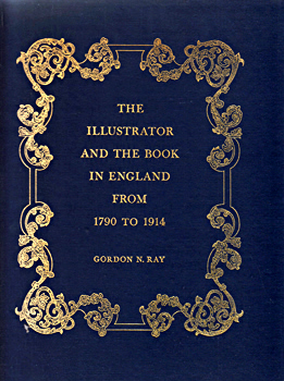 RAY, Gordon N. (Gordon Norton), 1915-1986 : THE ILLUSTRATOR AND THE BOOK IN ENGLAND FROM 1790 TO 1914.