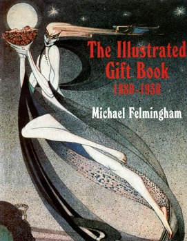 FELMINGHAM, Michael, 1935- : THE ILLUSTRATED GIFT BOOK 1880-1930 : WITH A CHECKLIST OF 2500 TITLES.