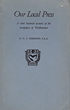 DESMOND, R.G.C. (Raymond George Coulter), 1925- : OUR LOCAL PRESS : A SHORT HISTORICAL ACCOUNT OF THE NEWSPAPERS OF WALTHAMSTOW.