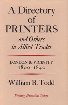 TODD, William B. (William Burton), 1919-2011 – editor : A DIRECTORY OF PRINTERS AND OTHERS IN ALLIED TRADES : LONDON AND VICINITY 1800-1840.
