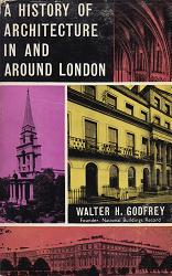 GODFREY, Walter H. (Walter Hindes), 1881-1961 : A HISTORY OF ARCHITECTURE IN AND AROUND LONDON : ARRANGED TO ILLUSTRATE THE COURSE OF ARCHITECTURE IN ENGLAND UNTIL THE END OF THE NINETEENTH CENTURY, WITH A LIST OF PRINCIPAL TWENTIETH-CENTURY BUILDINGS.