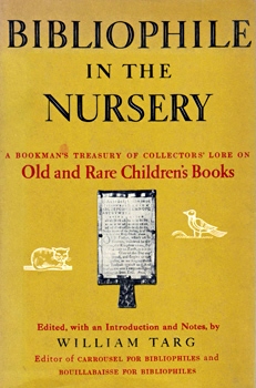 TARG, William, 1907-1999 – editor : BIBLIOPHILE IN THE NURSERY : A BOOKMAN'S TREASURY OF COLLECTORS' LORE ON OLD AND RARE CHILDREN'S BOOKS.