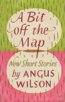 WILSON, Angus (Sir Angus Frank Johnstone), 1913-1991 : A BIT OFF THE MAP AND OTHER STORIES.