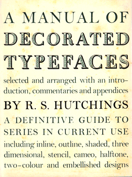 HUTCHINGS, R.S. (Reginald Salis), 1915-2003 : A MANUAL OF DECORATIVE TYPEFACES : A DEFINITIVE GUIDE TO SERIES IN CURRENT USE, INCLUDING INLINE, OUTLINE, SHADED, THREE-DIMENSIONAL ...