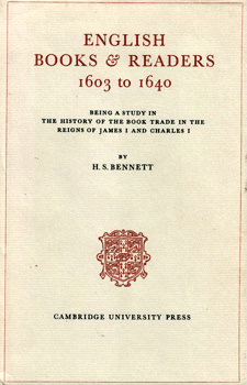 BENNETT, H.S. (Henry Stanley), 1889-1972 : ENGLISH BOOKS & READERS 1603 TO 1640 : BEING A STUDY OF THE HISTORY OF THE BOOK TRADE IN THE REIGNS OF JAMES I AND CHARLES I.