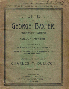 BULLOCK, Charles F. (Charles Frederick), 1873-1946 : LIFE OF GEORGE BAXTER, ENGRAVER. ARTIST, AND COLOUR PRINTER. TOGETHER WITH A PRICED LIST OF HIS WORKS.