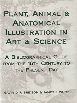 BRIDSON, Gavin (Gavin Douglas Ruthven), 1936-2008 & WHITE, James J. : PLANT, ANIMAL & ANATOMICAL ILLUSTRATION IN ART &  SCIENCE : A BIBLIOGRAPHICAL GUIDE FROM THE 16TH CENTURY TO THE PRESENT DAY.