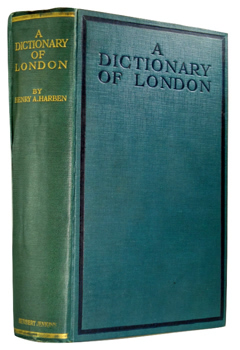 HARBEN, Henry A. (Henry Andrade), 1849-1910 : A DICTIONARY OF LONDON : BEING NOTES TOPOGRAPHICAL AND HISTORICAL RELATING TO THE STREETS AND PRINCIPAL BUILDINGS IN THE CITY OF LONDON.