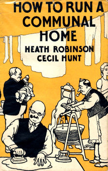 ROBINSON, W. Heath (William Heath), 1872-1944 & HUNT, Cecil, 1902-1954 : HOW TO RUN A COMMUNAL HOME.